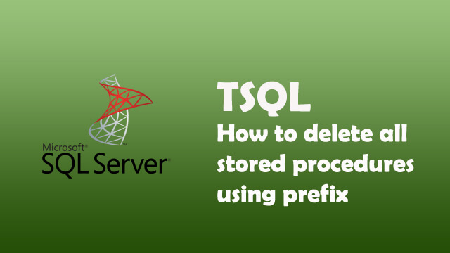 How to delete all stored procedures with specific prefix in one go using while loop in SQL Server?