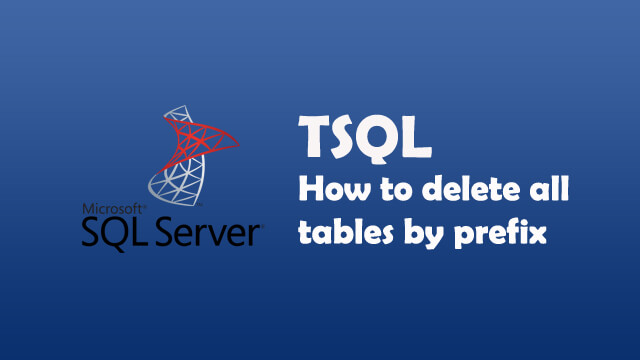 How to delete all tables with specific prefix in one go using while loop in SQL Server?
