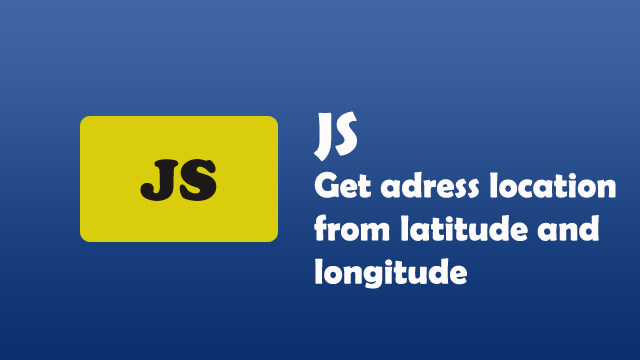 How to get address location from latitude and longitude in Google Map using javascript?