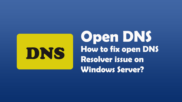How to fix Open DNS Resolver issue on your windows server?