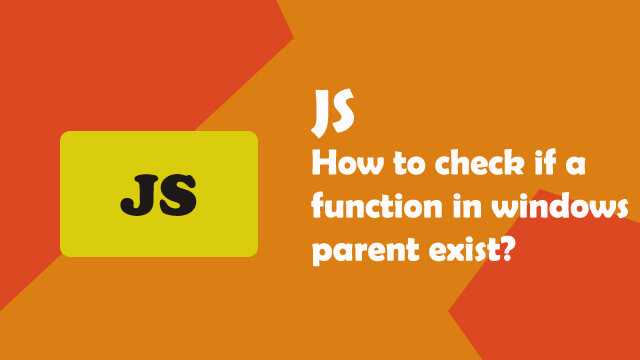 How to check if a function in windows parent exists in Javascript?