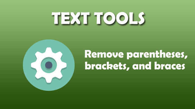 Text Tool - Remove parentheses, brackets, and braces