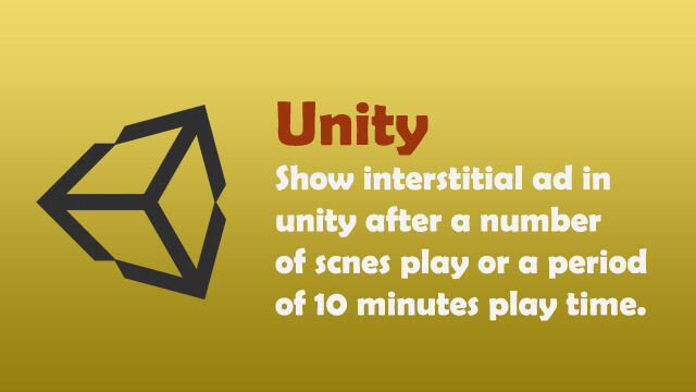 How to display interstitial ad in Unity after a number of scenes play or a period of 10 minutes play time?