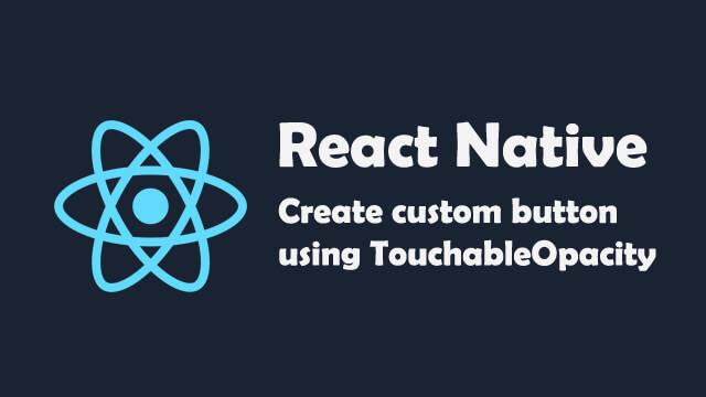 How to create a custom button using TouchableOpacity in React Native?