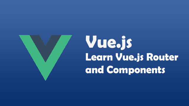 How to use Vue.js router and Vue.js components and how they work?
