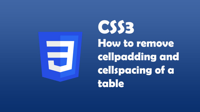 How to remove cellpadding and cellspacing in a table using CSS?