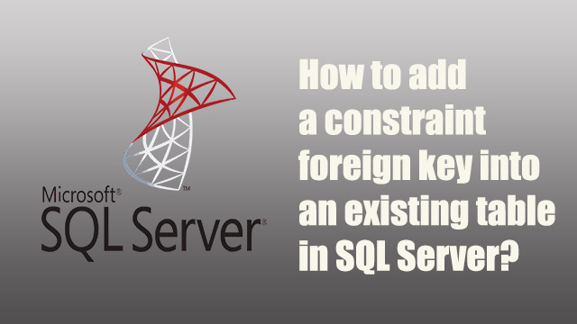 How to add a sql foreign key constraint into an existing table in SQL Server?